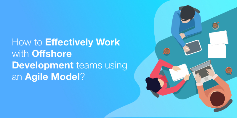 How to effectively work with offshore development teams using an agile model?